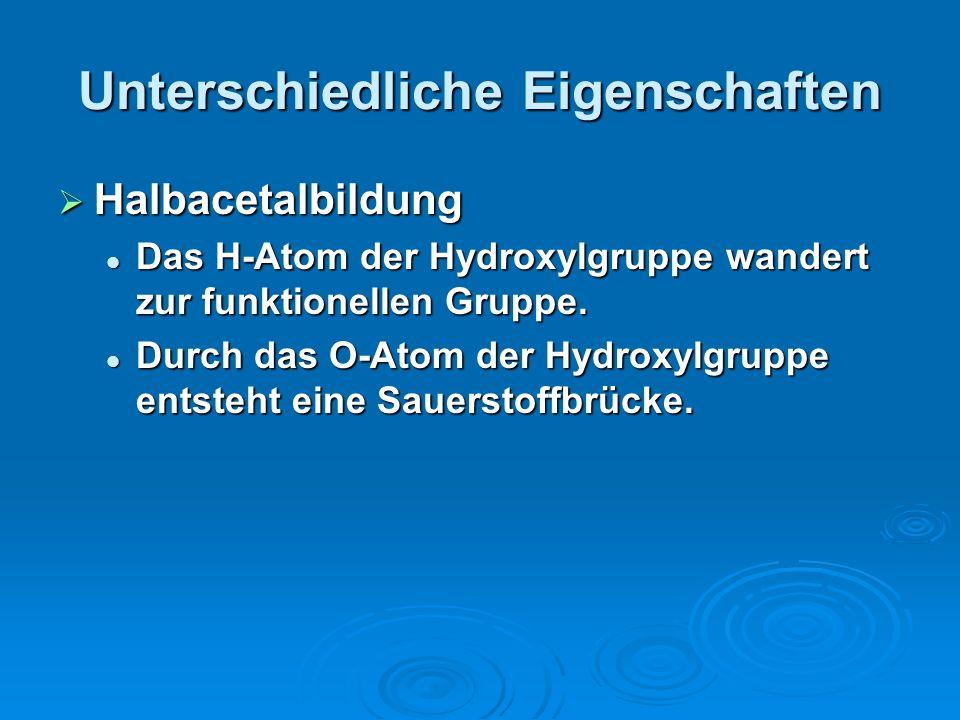 Unterschiedliche Eigenschaften Halbacetalbildung Halbacetalbildung Das H-Atom der Hydroxylgruppe wandert zur funktionellen Gruppe. Das H-Atom der Hydr