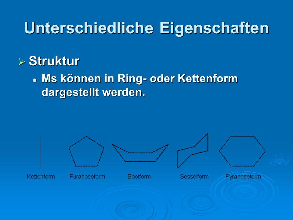 Unterschiedliche Eigenschaften Struktur Struktur Ms können in Ring- oder Kettenform dargestellt werden. Ms können in Ring- oder Kettenform dargestellt