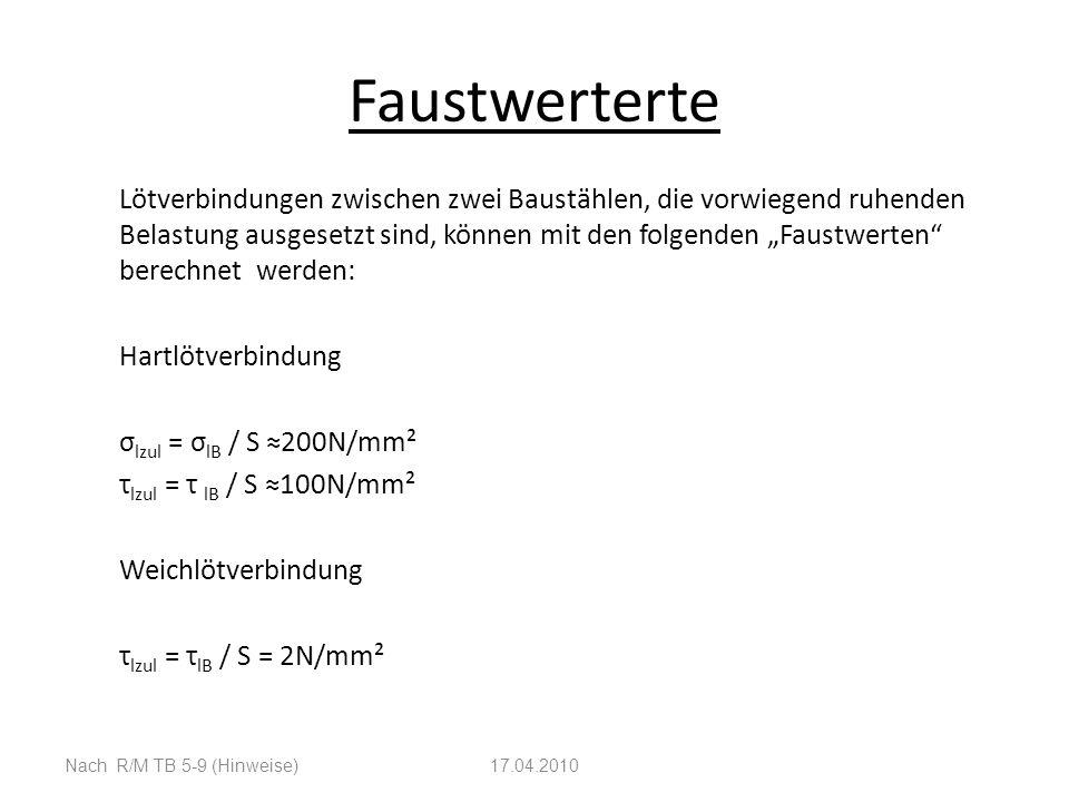 Faustwerterte Lötverbindungen zwischen zwei Baustählen, die vorwiegend ruhenden Belastung ausgesetzt sind, können mit den folgenden Faustwerten berechnet werden: Hartlötverbindung σ lzul = σ lB / S 200N/mm² τ lzul = τ lB / S 100N/mm² Weichlötverbindung τ lzul = τ lB / S = 2N/mm² Nach R/M TB 5-9 (Hinweise)17.04.2010