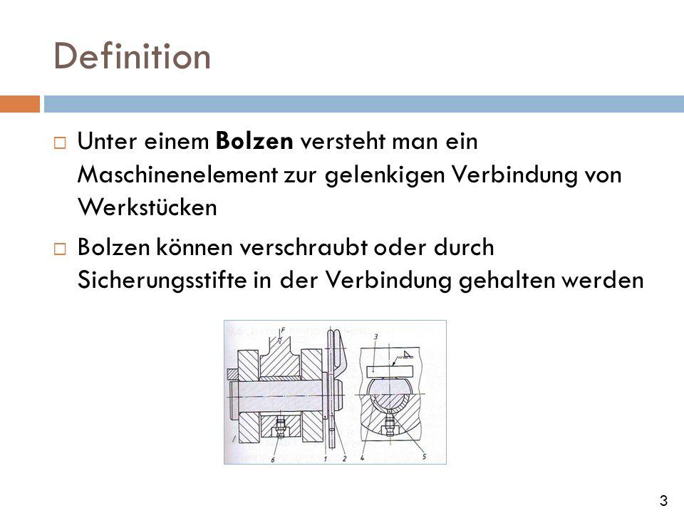 Definition Unter einem Bolzen versteht man ein Maschinenelement zur gelenkigen Verbindung von Werkstücken Bolzen können verschraubt oder durch Sicheru