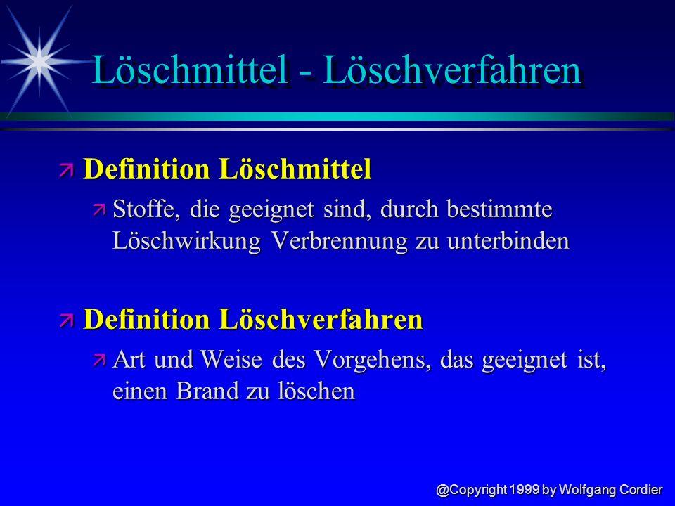 @Copyright 1999 by Wolfgang Cordier Löschmittel - Löschverfahren ä Definition Löschmittel ä Stoffe, die geeignet sind, durch bestimmte Löschwirkung Verbrennung zu unterbinden ä Definition Löschverfahren ä Art und Weise des Vorgehens, das geeignet ist, einen Brand zu löschen