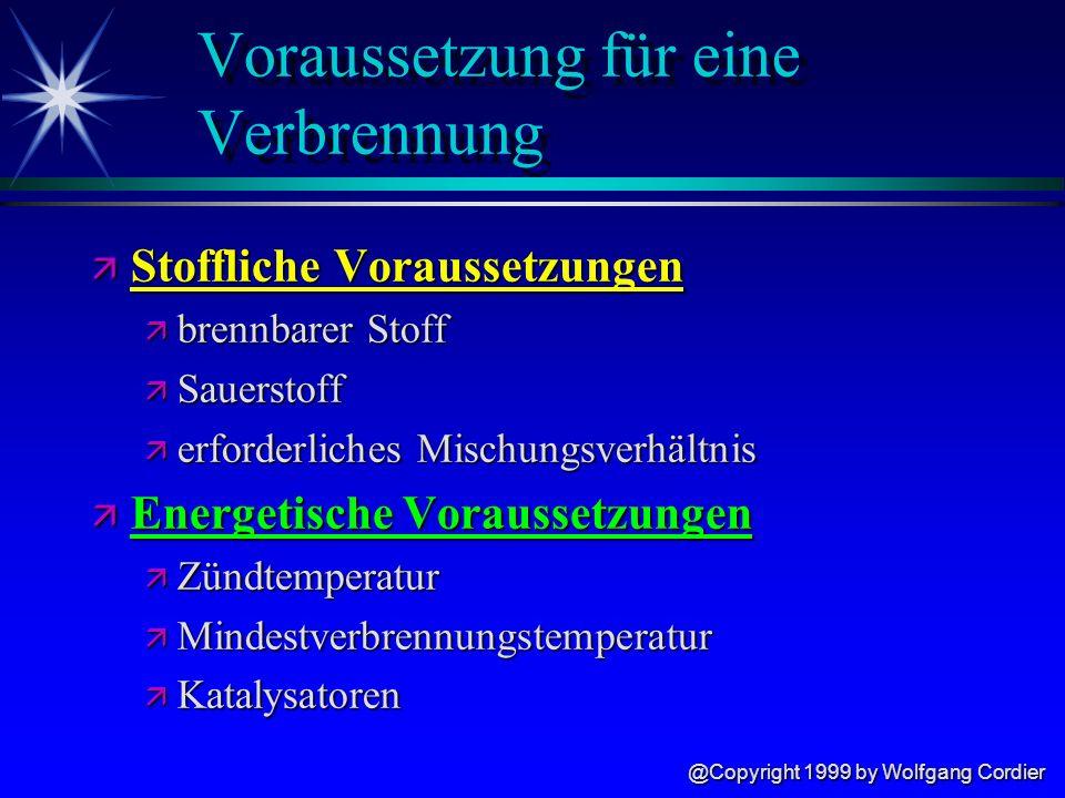 @Copyright 1999 by Wolfgang Cordier Voraussetzung für eine Verbrennung ä Stoffliche Voraussetzungen ä brennbarer Stoff ä Sauerstoff ä erforderliches Mischungsverhältnis ä Energetische Voraussetzungen ä Zündtemperatur ä Mindestverbrennungstemperatur ä Katalysatoren