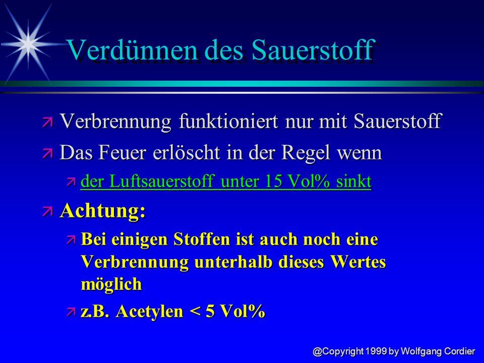 @Copyright 1999 by Wolfgang Cordier Verdünnen des Sauerstoff ä Verbrennung funktioniert nur mit Sauerstoff ä Das Feuer erlöscht in der Regel wenn ä der Luftsauerstoff unter 15 Vol% sinkt ä Achtung: ä Bei einigen Stoffen ist auch noch eine Verbrennung unterhalb dieses Wertes möglich ä z.B.