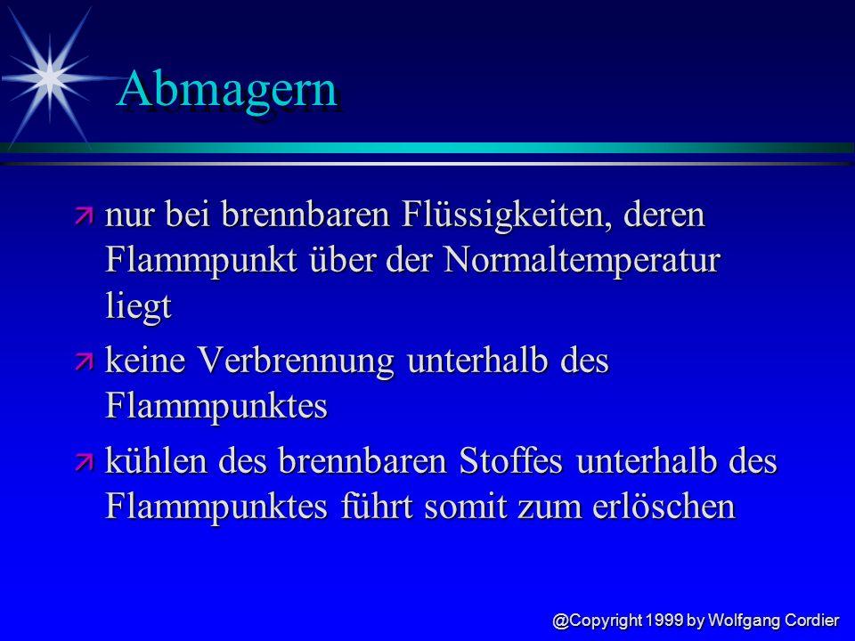 @Copyright 1999 by Wolfgang Cordier Abmagern ä nur bei brennbaren Flüssigkeiten, deren Flammpunkt über der Normaltemperatur liegt ä keine Verbrennung unterhalb des Flammpunktes ä kühlen des brennbaren Stoffes unterhalb des Flammpunktes führt somit zum erlöschen