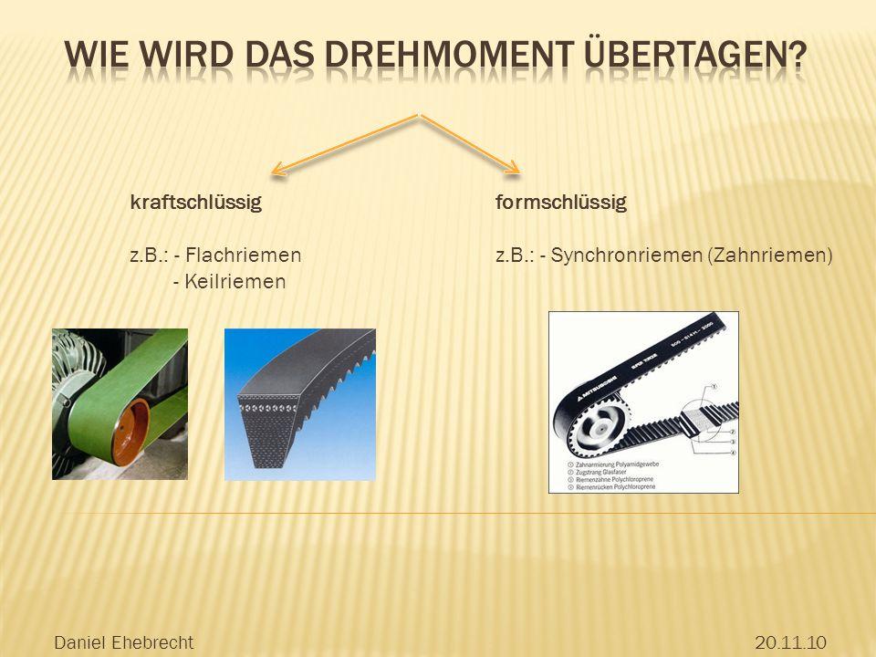 Daniel Ehebrecht20.11.10 kraftschlüssig z.B.: - Flachriemen - Keilriemen formschlüssig z.B.: - Synchronriemen (Zahnriemen)
