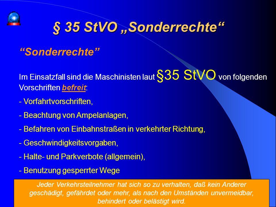 § 35 StVO Sonderrechte Sonderrechte Im Einsatzfall sind die Maschinisten laut §35 StVO von folgenden Vorschriften befreit: - Vorfahrtvorschriften, - B