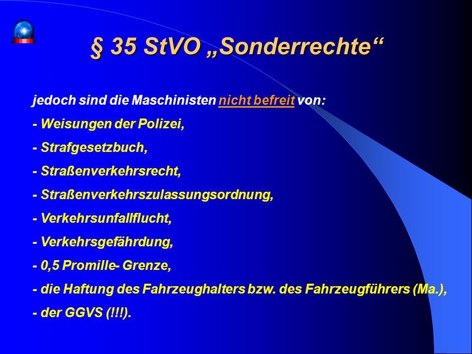 § 35 StVO Sonderrechte jedoch sind die Maschinisten nicht befreit von: - Weisungen der Polizei, - Strafgesetzbuch, - Straßenverkehrsrecht, - Straßenve