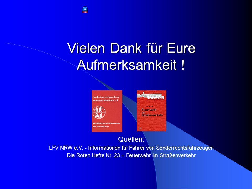Vielen Dank für Eure Aufmerksamkeit ! Quellen: LFV NRW e.V. - Informationen für Fahrer von Sonderrechtsfahrzeugen Die Roten Hefte Nr. 23 – Feuerwehr i