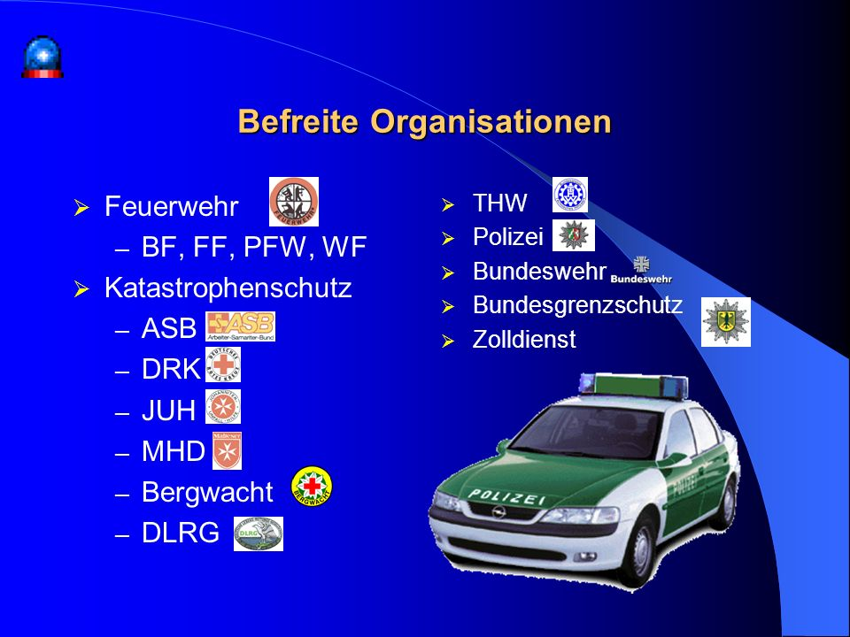 Befreite Organisationen Feuerwehr – BF, FF, PFW, WF Katastrophenschutz – ASB – DRK – JUH – MHD – Bergwacht – DLRG THW Polizei Bundeswehr Bundesgrenzsc