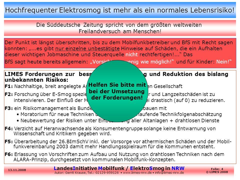 LandesInitiative Mobilfunk / ElektroSmog in NRW Autor: Gerrit Krause, Tel.: 02129-959126 www.limes-nrw.de info@limes-nrw.de 13.11.2008 Folie: 4 © LIMES 2008 Hochfrequenter Elektrosmog ist mehr als ein normales Lebensrisiko.