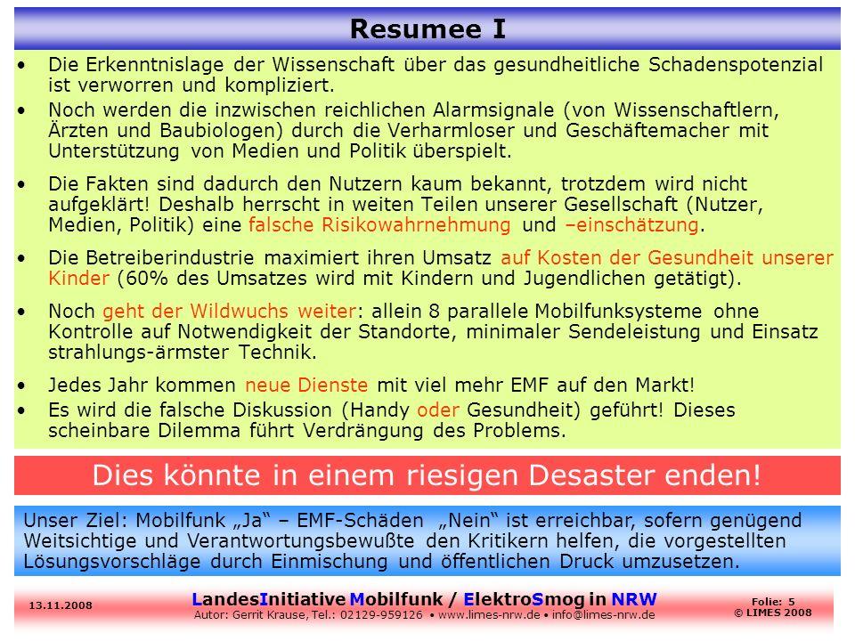 LandesInitiative Mobilfunk / ElektroSmog in NRW Autor: Gerrit Krause, Tel.: 02129-959126 www.limes-nrw.de info@limes-nrw.de 13.11.2008 Folie: 5 © LIMES 2008 Resumee I Die Erkenntnislage der Wissenschaft über das gesundheitliche Schadenspotenzial ist verworren und kompliziert.