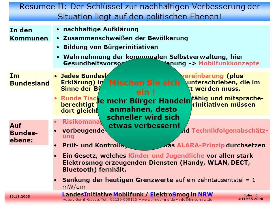 LandesInitiative Mobilfunk / ElektroSmog in NRW Autor: Gerrit Krause, Tel.: 02129-959126 www.limes-nrw.de info@limes-nrw.de 13.11.2008 Folie: 6 © LIMES 2008 Resumee II: Der Schlüssel zur nachhaltigen Verbesserung der Situation liegt auf den politischen Ebenen.