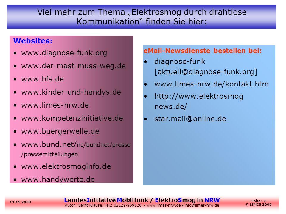 LandesInitiative Mobilfunk / ElektroSmog in NRW Autor: Gerrit Krause, Tel.: 02129-959126 www.limes-nrw.de info@limes-nrw.de 13.11.2008 Folie: 7 © LIMES 2008 Websites: www.diagnose-funk.org www.der-mast-muss-weg.de www.bfs.de www.kinder-und-handys.de www.limes-nrw.de www.kompetenzinitiative.de www.buergerwelle.de www.bund.net/ nc/bundnet/presse /pressemitteilungen www.elektrosmoginfo.de www.handywerte.de eMail-Newsdienste bestellen bei: diagnose-funk [aktuell@diagnose-funk.org] www.limes-nrw.de/kontakt.htm http://www.elektrosmog news.de/ star.mail@online.de Viel mehr zum Thema Elektrosmog durch drahtlose Kommunikation finden Sie hier: