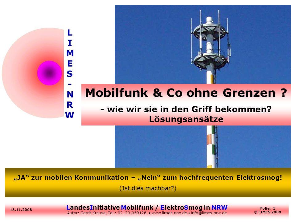 LandesInitiative Mobilfunk / ElektroSmog in NRW Autor: Gerrit Krause, Tel.: 02129-959126 www.limes-nrw.de info@limes-nrw.de 13.11.2008 Folie: 1 © LIMES 2008 Mobilfunk & Co ohne Grenzen .