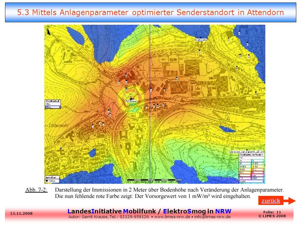 LandesInitiative Mobilfunk / ElektroSmog in NRW Autor: Gerrit Krause, Tel.: 02129-959126 www.limes-nrw.de info@limes-nrw.de 13.11.2008 Folie: 11 © LIMES 2008 5.3 Mittels Anlagenparameter optimierter Senderstandort in Attendorn zurück
