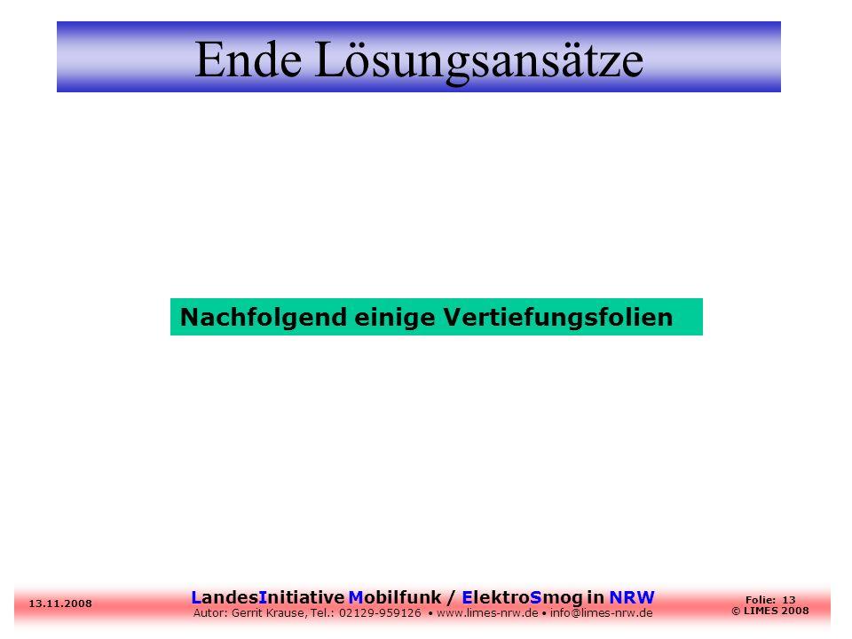 LandesInitiative Mobilfunk / ElektroSmog in NRW Autor: Gerrit Krause, Tel.: 02129-959126 www.limes-nrw.de info@limes-nrw.de 13.11.2008 Folie: 13 © LIMES 2008 Ende Lösungsansätze Nachfolgend einige Vertiefungsfolien