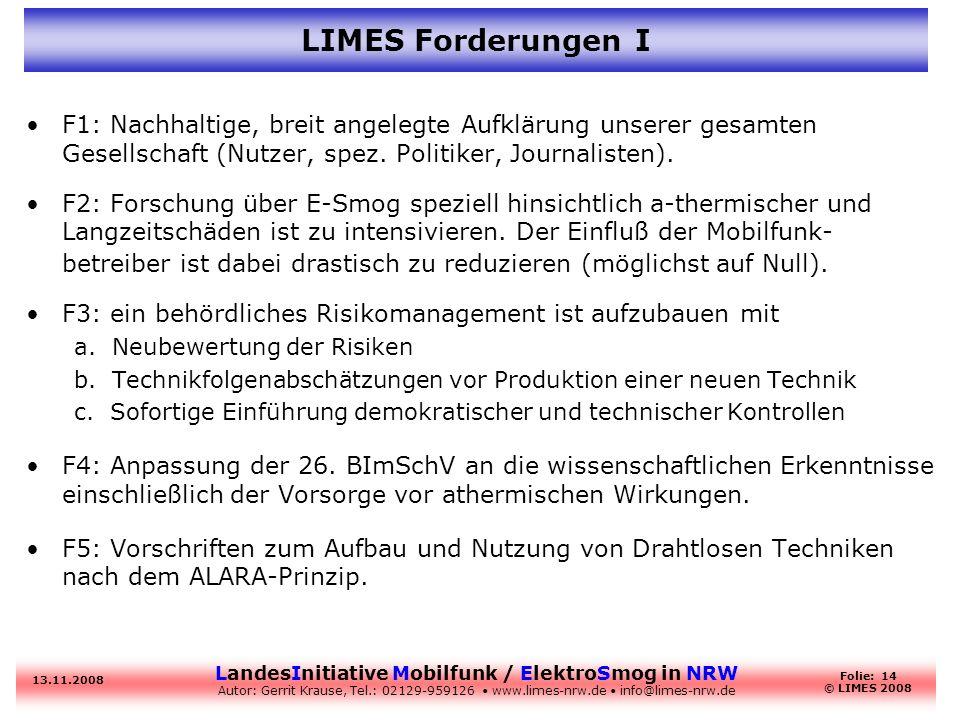 LandesInitiative Mobilfunk / ElektroSmog in NRW Autor: Gerrit Krause, Tel.: 02129-959126 www.limes-nrw.de info@limes-nrw.de 13.11.2008 Folie: 14 © LIMES 2008 LIMES Forderungen I F1: Nachhaltige, breit angelegte Aufklärung unserer gesamten Gesellschaft (Nutzer, spez.