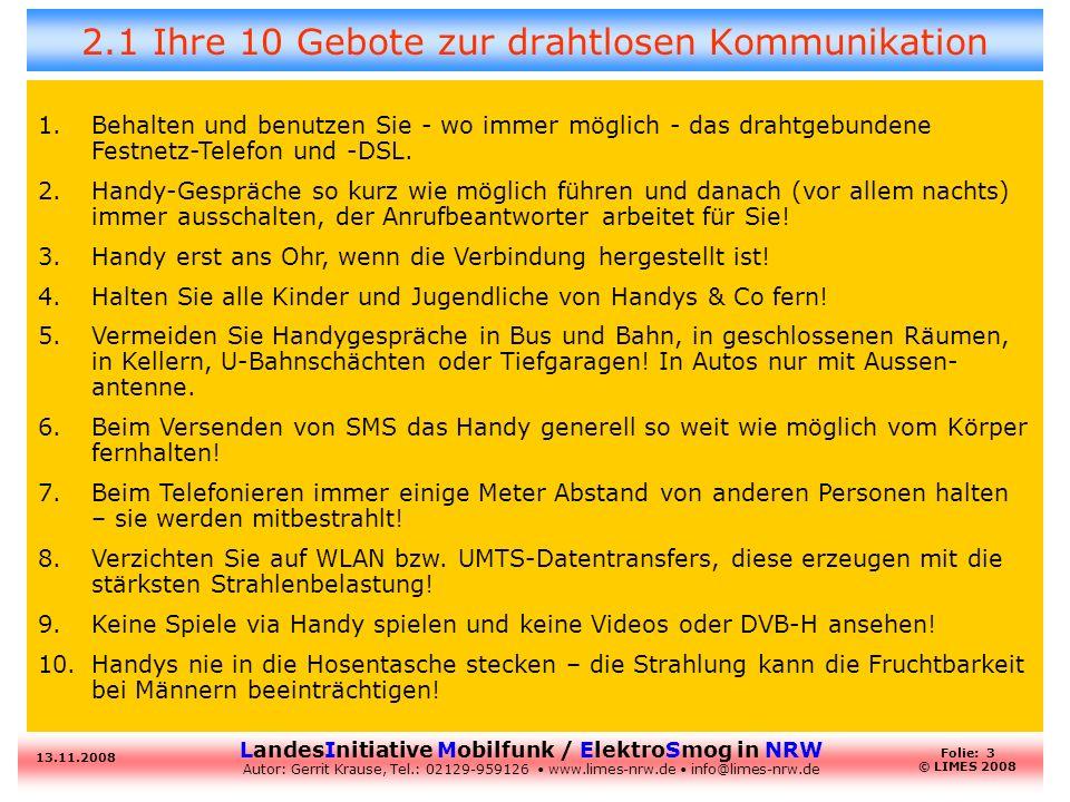 LandesInitiative Mobilfunk / ElektroSmog in NRW Autor: Gerrit Krause, Tel.: 02129-959126 www.limes-nrw.de info@limes-nrw.de 13.11.2008 Folie: 4 © LIMES 2008 2.2 Was Sie sonst noch tun können /sollten Kaufen Sie sich für Ihre Wohnung - wenn unbedingt nötig – eine DECT-Telefon, welches nur dann EMF ausstrahlt, wenn Sie wirklich telefonieren.
