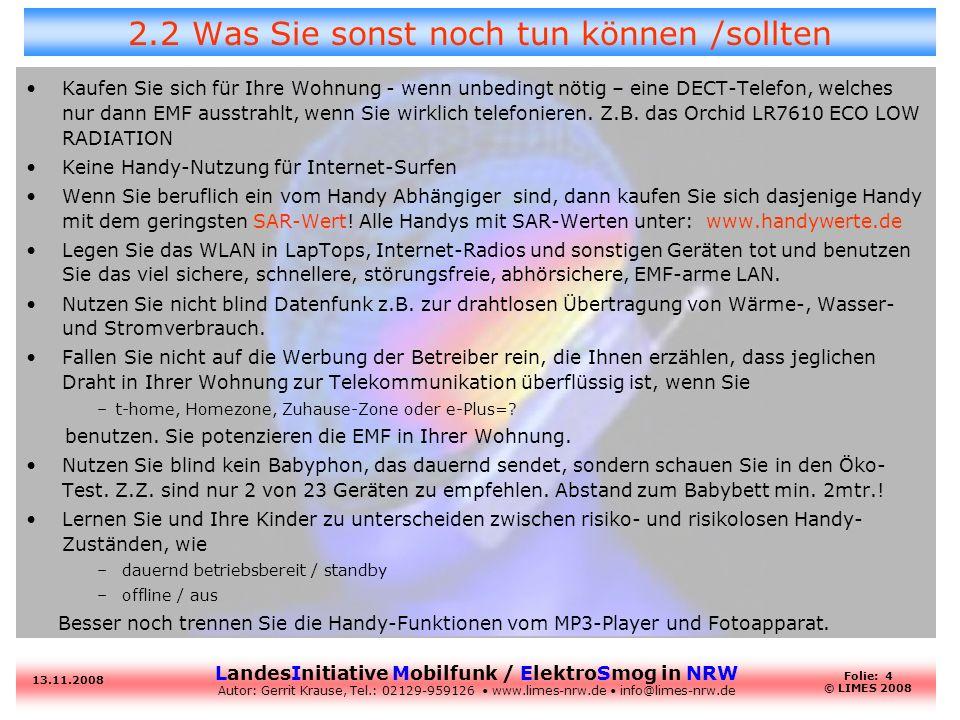 LandesInitiative Mobilfunk / ElektroSmog in NRW Autor: Gerrit Krause, Tel.: 02129-959126 www.limes-nrw.de info@limes-nrw.de 13.11.2008 Folie: 15 © LIMES 2008 LIMES Forderungen II F6: Verzicht auf Heranwachsende als Konsumentengruppe solange keine Entwarnung von Wissenschaft, Umwelt-medizinern, Baubiologen und Kritikern gegeben wird.