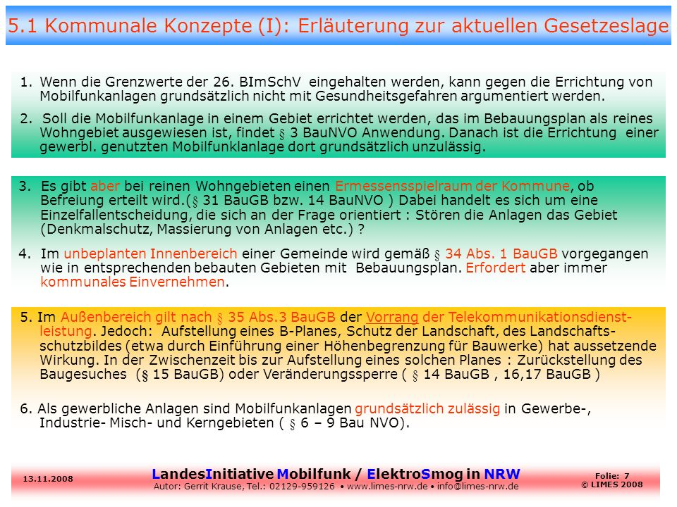 LandesInitiative Mobilfunk / ElektroSmog in NRW Autor: Gerrit Krause, Tel.: 02129-959126 www.limes-nrw.de info@limes-nrw.de 13.11.2008 Folie: 8 © LIMES 2008 5.2 Kommunale Konzepte (II) : Erläuterung zur aktuellen Gesetzeslage 7.Aber die Rechtssprechung an den Verwaltungsgerichten einzelner Länder verändert sich langsam: –lt.