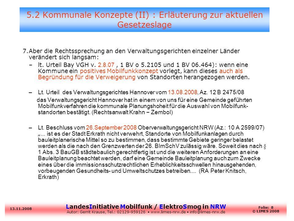 LandesInitiative Mobilfunk / ElektroSmog in NRW Autor: Gerrit Krause, Tel.: 02129-959126 www.limes-nrw.de info@limes-nrw.de 13.11.2008 Folie: 9 © LIMES 2008 5.2 Kommunale Konzepte (III): anzuwendende Landesgesetze # GebietsartZulässig als: Hauptanlage Nebenanlage Kommunale Zustimmung.