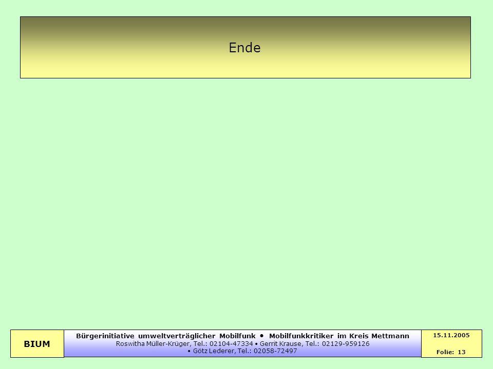 BIUM 15.11.2005 Folie: 13 Bürgerinitiative umweltverträglicher Mobilfunk Mobilfunkkritiker im Kreis Mettmann Roswitha Müller-Krüger, Tel.: 02104-47334
