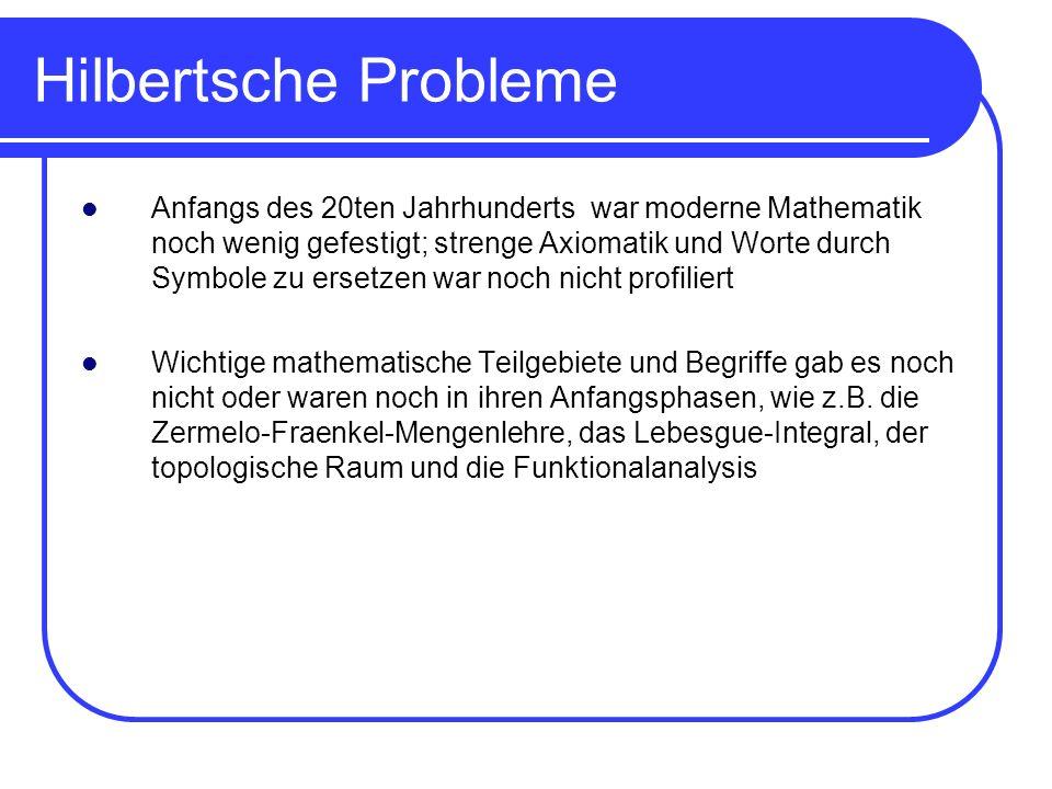 Hilbertsche Probleme Anfangs des 20ten Jahrhunderts war moderne Mathematik noch wenig gefestigt; strenge Axiomatik und Worte durch Symbole zu ersetzen