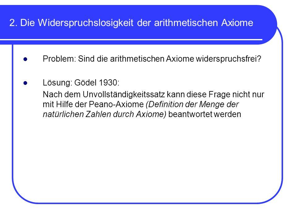 2. Die Widerspruchslosigkeit der arithmetischen Axiome Problem: Sind die arithmetischen Axiome widerspruchsfrei? Lösung: Gödel 1930: Nach dem Unvollst