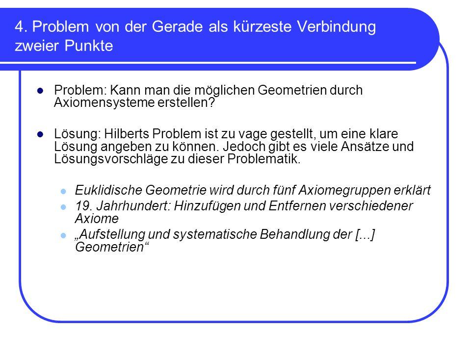4. Problem von der Gerade als kürzeste Verbindung zweier Punkte Problem: Kann man die möglichen Geometrien durch Axiomensysteme erstellen? Lösung: Hil