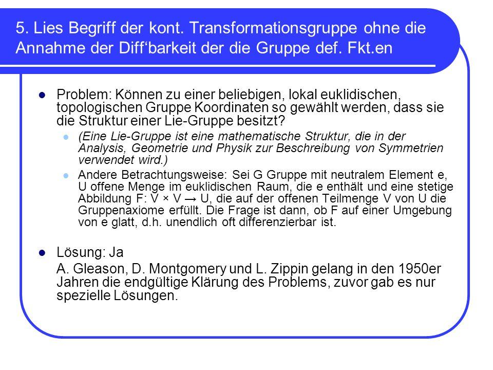 5. Lies Begriff der kont. Transformationsgruppe ohne die Annahme der Diffbarkeit der die Gruppe def. Fkt.en Problem: Können zu einer beliebigen, lokal