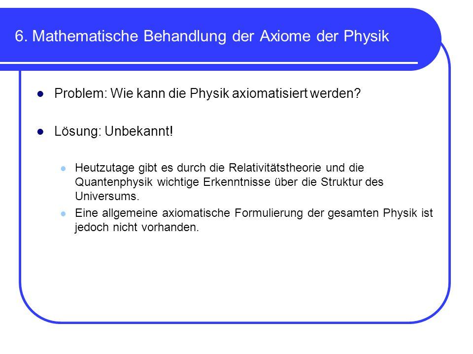 6. Mathematische Behandlung der Axiome der Physik Problem: Wie kann die Physik axiomatisiert werden? Lösung: Unbekannt! Heutzutage gibt es durch die R