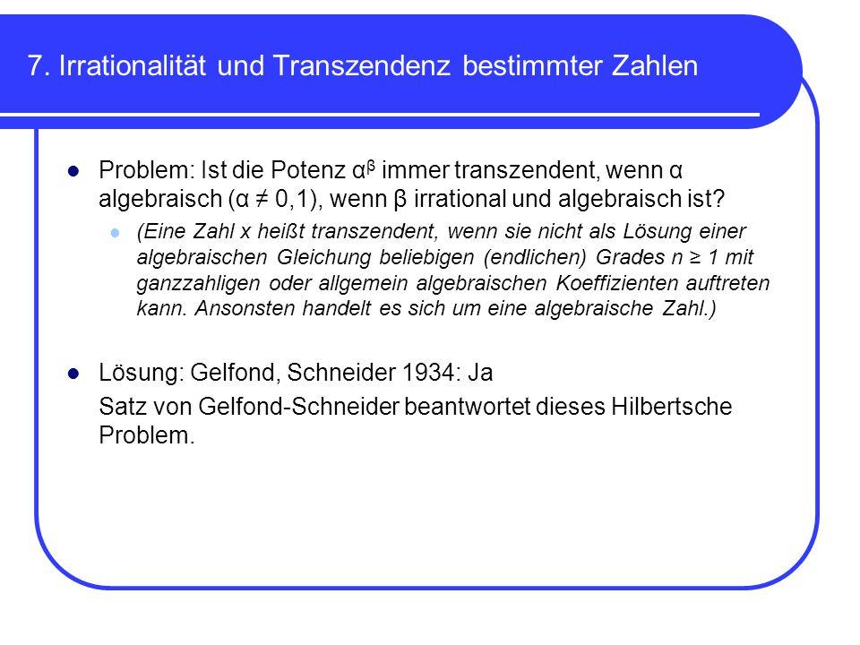 7. Irrationalität und Transzendenz bestimmter Zahlen Problem: Ist die Potenz α β immer transzendent, wenn α algebraisch (α 0,1), wenn β irrational und
