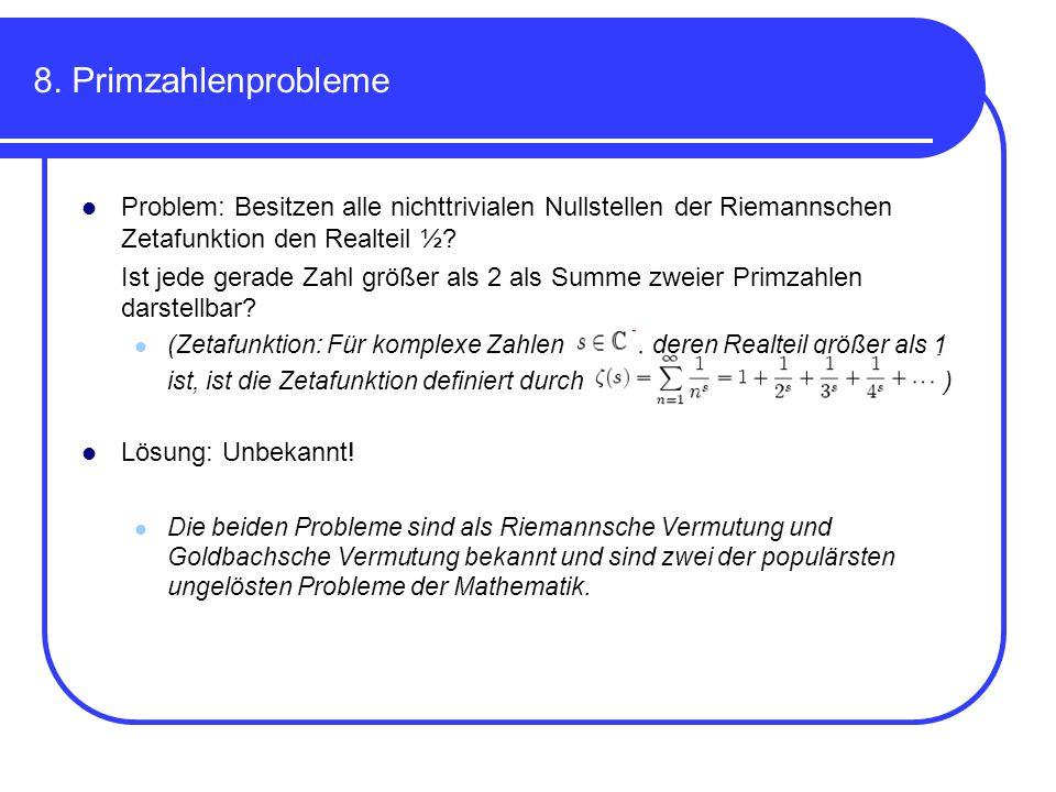 8. Primzahlenprobleme Problem: Besitzen alle nichttrivialen Nullstellen der Riemannschen Zetafunktion den Realteil ½? Ist jede gerade Zahl größer als