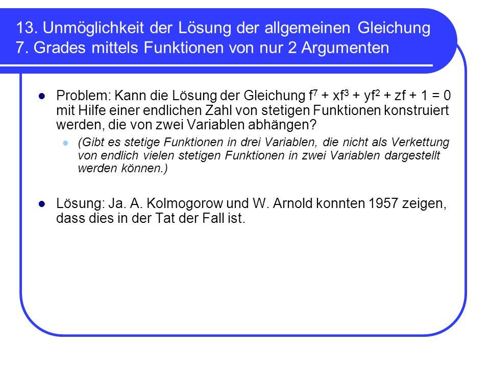 13. Unmöglichkeit der Lösung der allgemeinen Gleichung 7. Grades mittels Funktionen von nur 2 Argumenten Problem: Kann die Lösung der Gleichung f 7 +