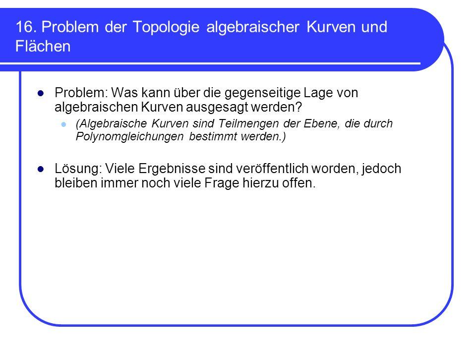 16. Problem der Topologie algebraischer Kurven und Flächen Problem: Was kann über die gegenseitige Lage von algebraischen Kurven ausgesagt werden? (Al