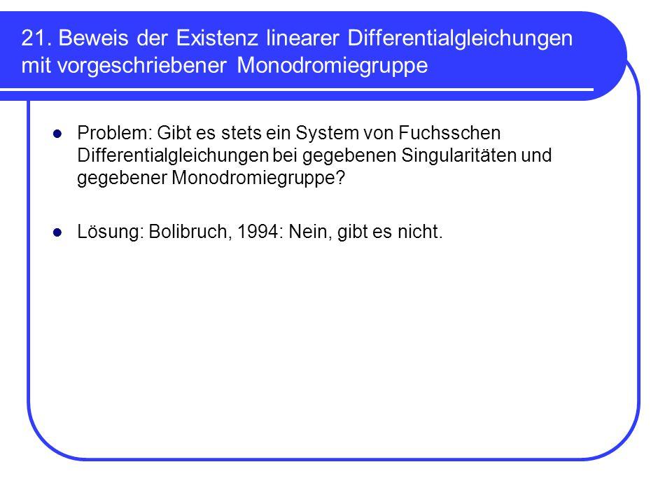 21. Beweis der Existenz linearer Differentialgleichungen mit vorgeschriebener Monodromiegruppe Problem: Gibt es stets ein System von Fuchsschen Differ