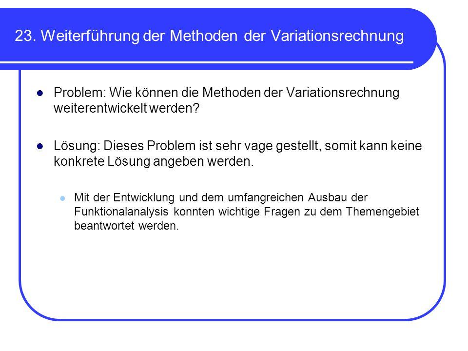 23. Weiterführung der Methoden der Variationsrechnung Problem: Wie können die Methoden der Variationsrechnung weiterentwickelt werden? Lösung: Dieses
