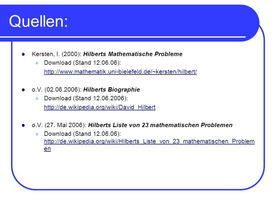 Quellen: Kersten, I. (2000): Hilberts Mathematische Probleme Download (Stand 12.06.06): http://www.mathematik.uni-bielefeld.de/~kersten/hilbert/ o.V.