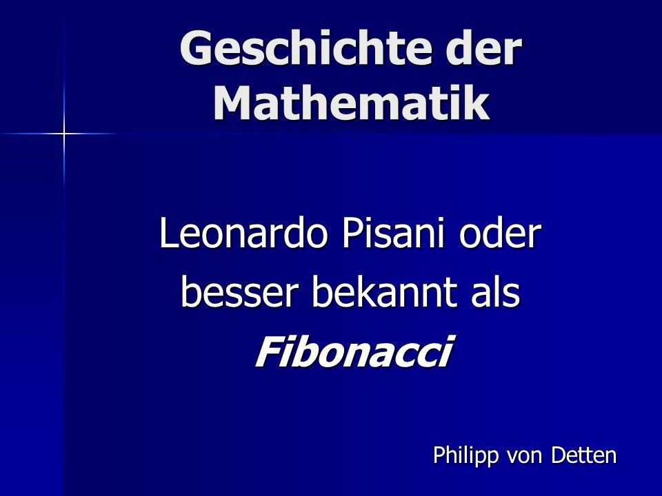 Geschichte der Mathematik Leonardo Pisani oder besser bekannt als Fibonacci Philipp von Detten