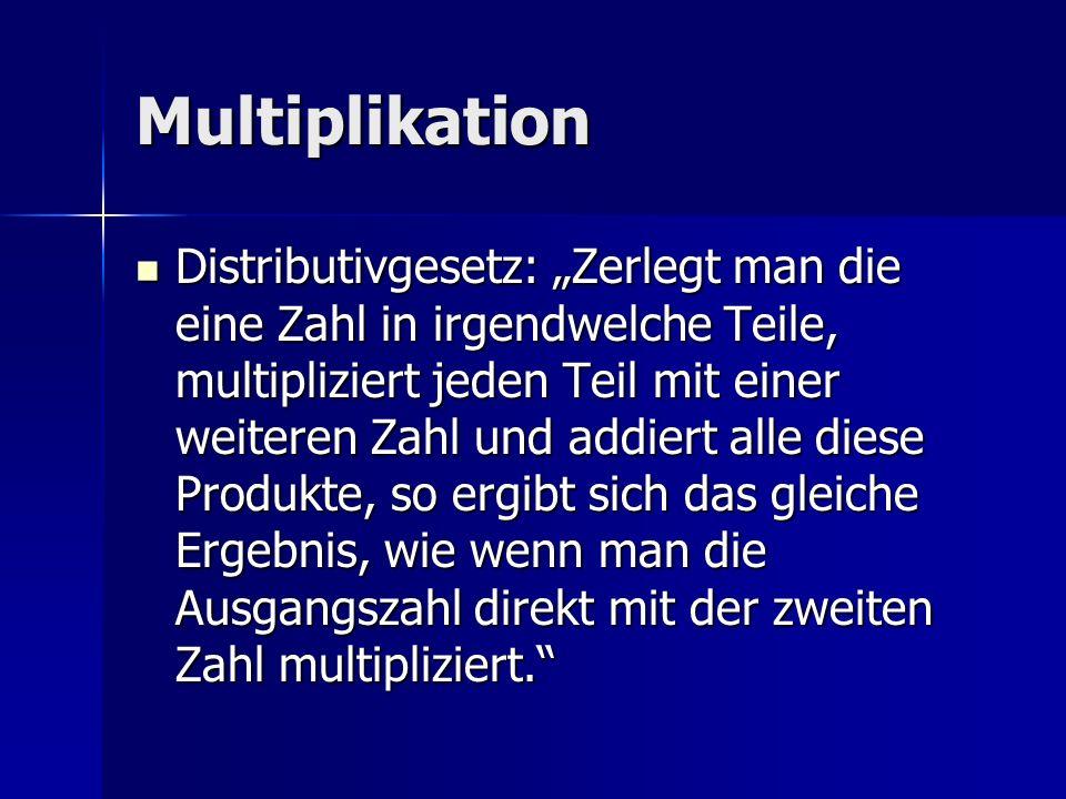 Multiplikation Distributivgesetz: Zerlegt man die eine Zahl in irgendwelche Teile, multipliziert jeden Teil mit einer weiteren Zahl und addiert alle d