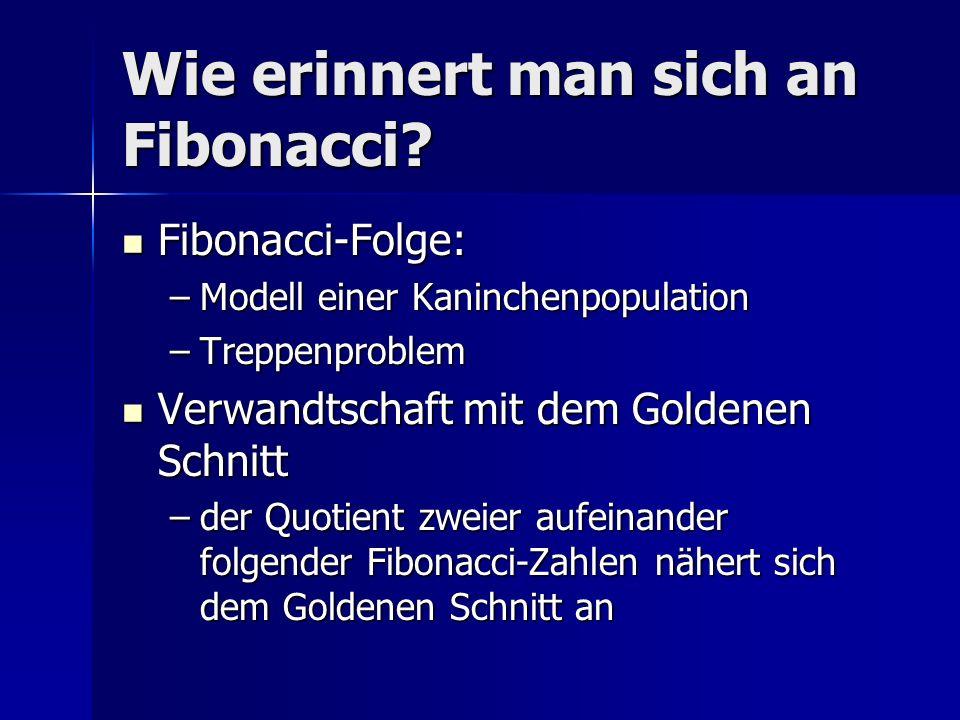 Wie erinnert man sich an Fibonacci? Fibonacci-Folge: Fibonacci-Folge: –Modell einer Kaninchenpopulation –Treppenproblem Verwandtschaft mit dem Goldene