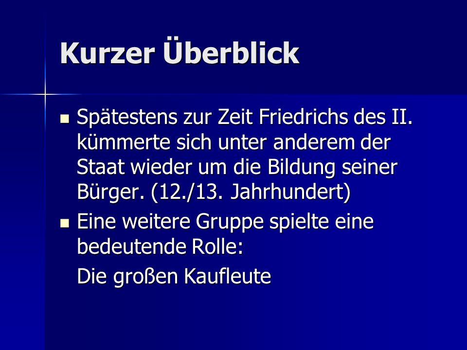 Kurzer Überblick Spätestens zur Zeit Friedrichs des II. kümmerte sich unter anderem der Staat wieder um die Bildung seiner Bürger. (12./13. Jahrhunder