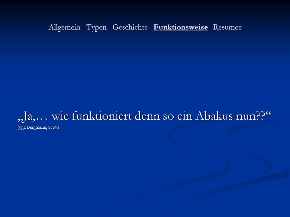 Allgemein Typen Geschichte Funktionsweise Resümee Ja,… wie funktioniert denn so ein Abakus nun?? (vgl. Bergmann, S. 59)