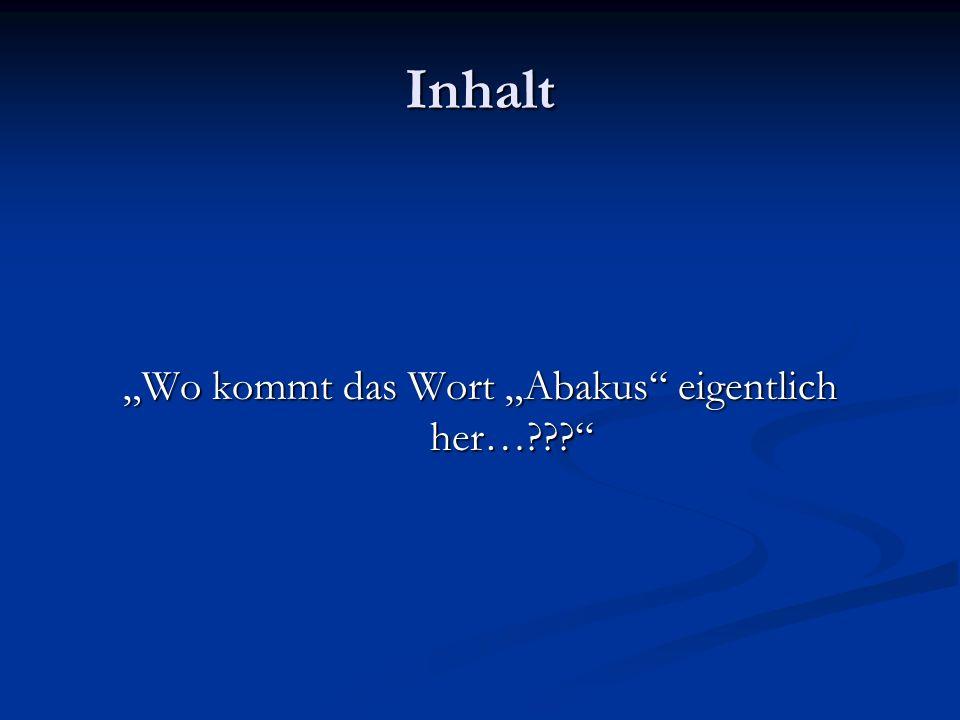 Inhalt Wo kommt das Wort Abakus eigentlich her…???