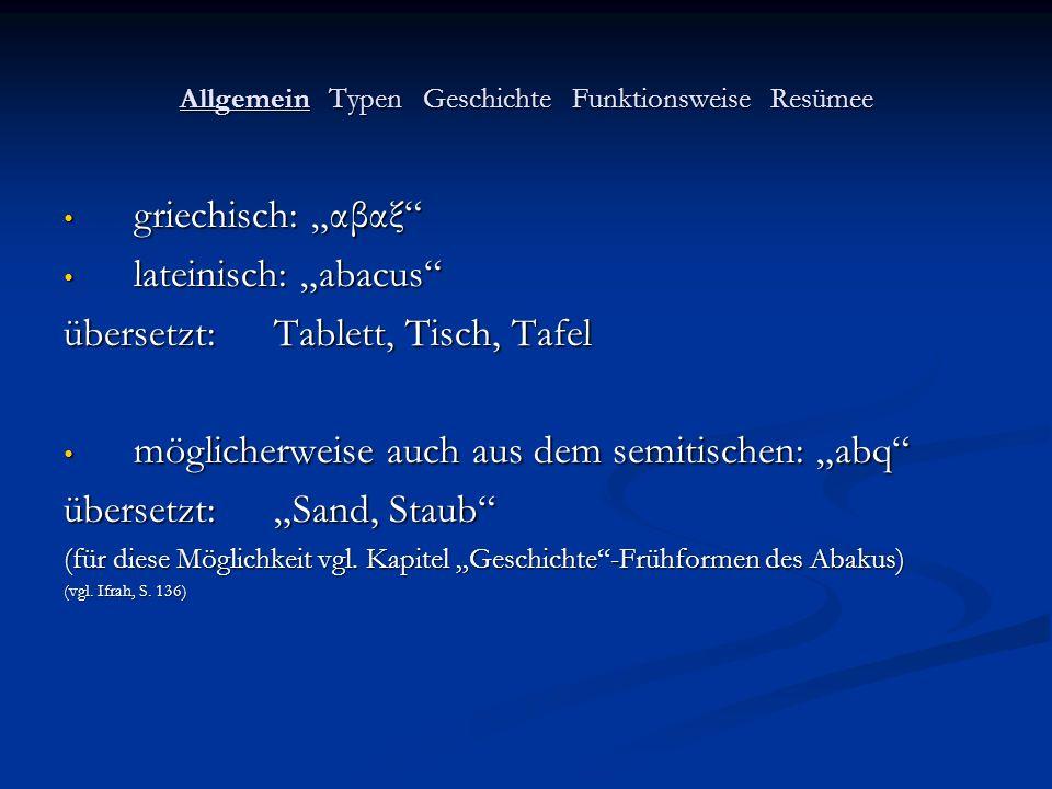 Allgemein Typen Geschichte Funktionsweise Resümee griechisch: αβαξ griechisch: αβαξ lateinisch: abacus lateinisch: abacus übersetzt: Tablett, Tisch, T