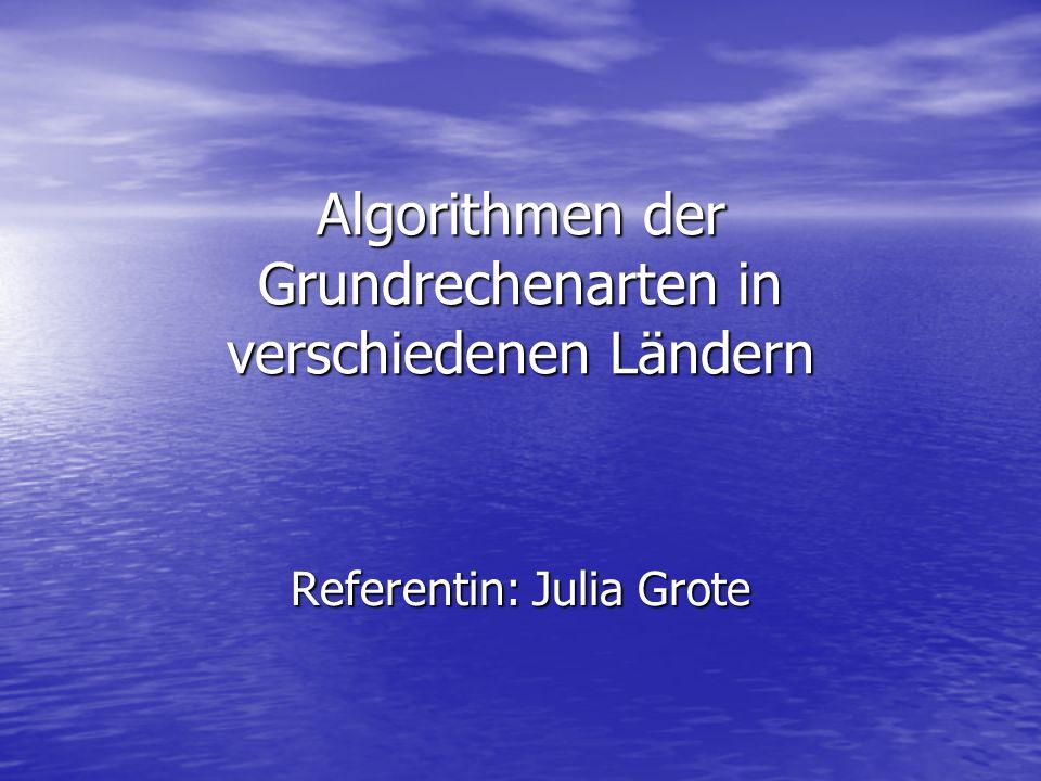 Algorithmen der Grundrechenarten in verschiedenen Ländern Referentin: Julia Grote