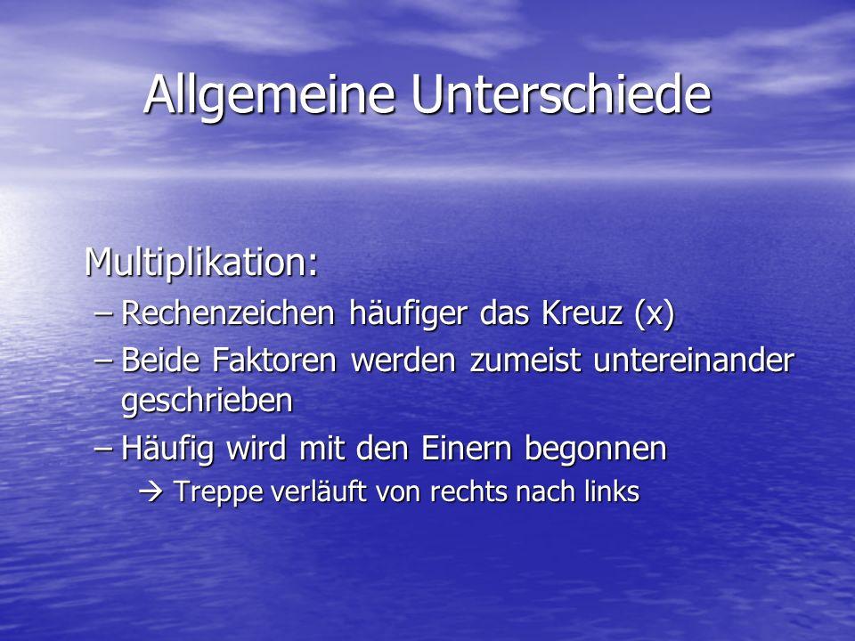 Allgemeine Unterschiede Multiplikation: –Rechenzeichen häufiger das Kreuz (x) –Beide Faktoren werden zumeist untereinander geschrieben –Häufig wird mi