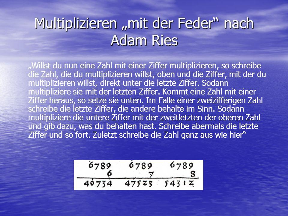 Multiplizieren mit der Feder nach Adam Ries Willst du nun eine Zahl mit einer Ziffer multiplizieren, so schreibe die Zahl, die du multiplizieren wills
