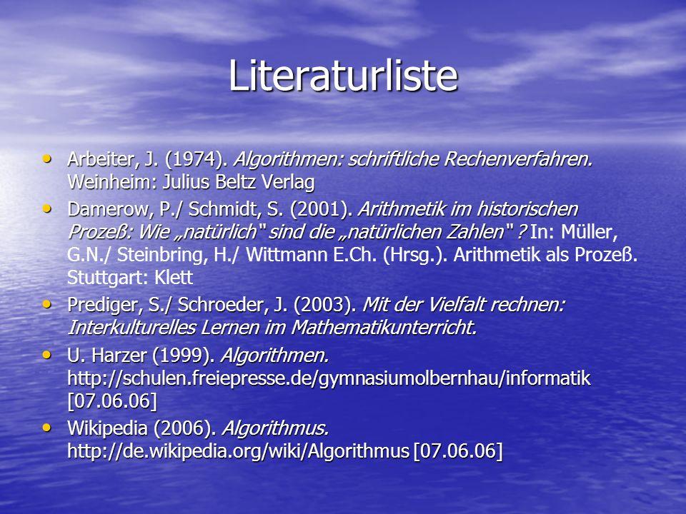 Literaturliste Arbeiter, J. (1974). Algorithmen: schriftliche Rechenverfahren. Weinheim: Julius Beltz Verlag Arbeiter, J. (1974). Algorithmen: schrift