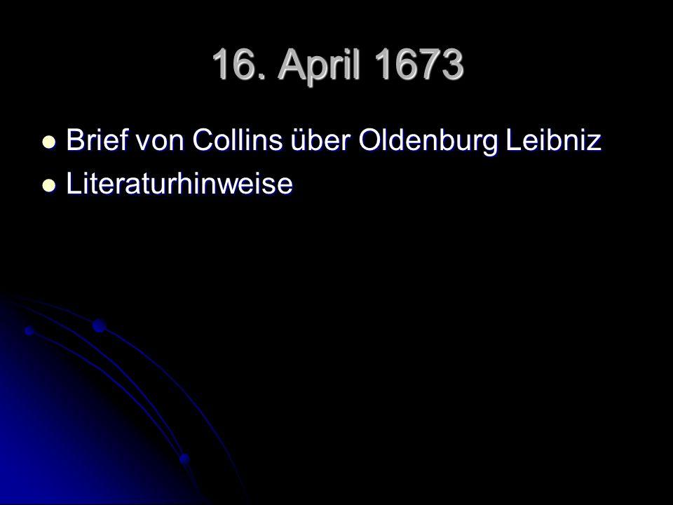16. April 1673 Brief von Collins über Oldenburg Leibniz Brief von Collins über Oldenburg Leibniz Literaturhinweise Literaturhinweise